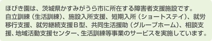 ほびき園は、茨城県かすみがうら市に所在する施設です。就労移行支援、就労継続支援B型、自立訓練(生活訓練)、施設入所支援、地域活動支援センター、相談支援事業、グループホーム、ショートステイのサービスを実施しています。